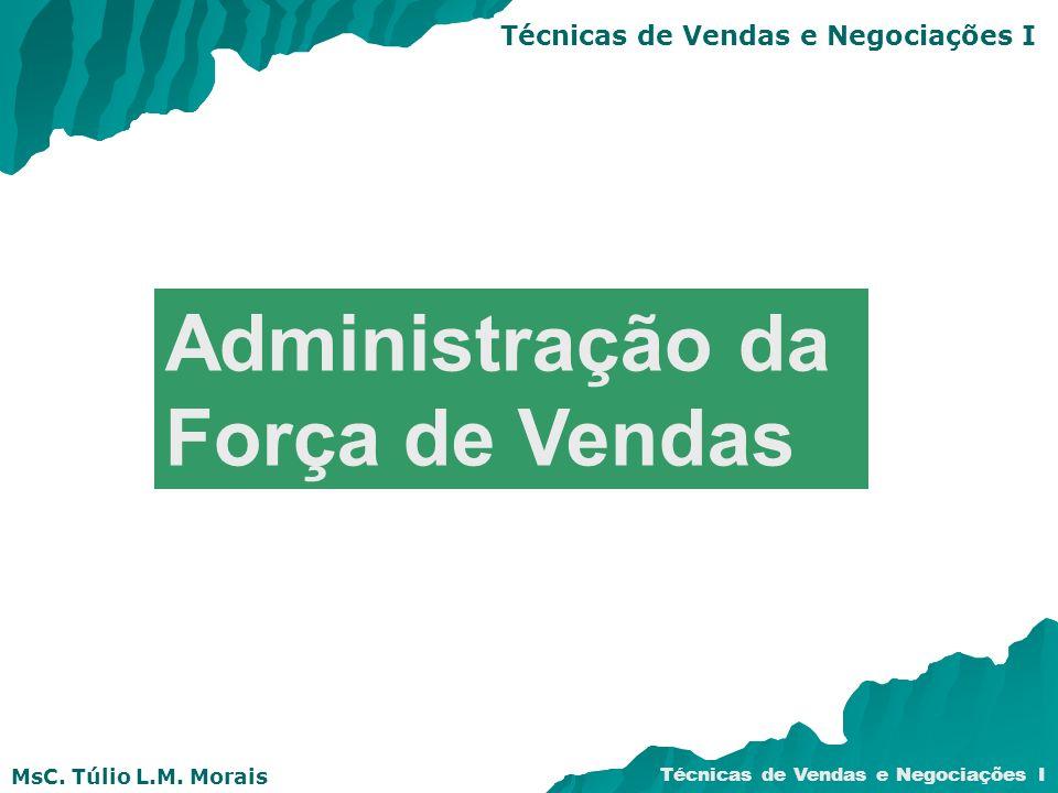 MsC. Túlio L.M. Morais Técnicas de Vendas e Negociações I Administração da Força de Vendas