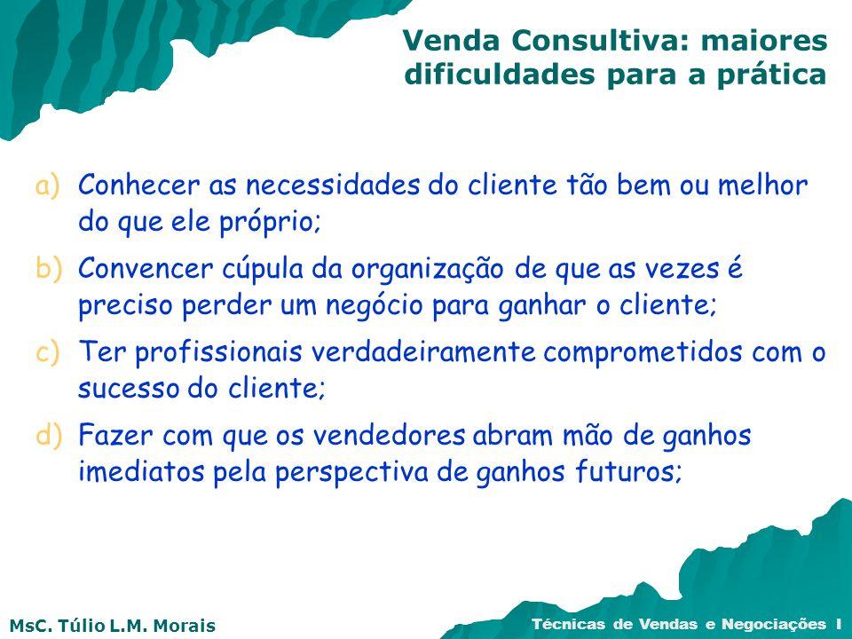 MsC. Túlio L.M. Morais Técnicas de Vendas e Negociações I a)Conhecer as necessidades do cliente tão bem ou melhor do que ele próprio; b)Convencer cúpu