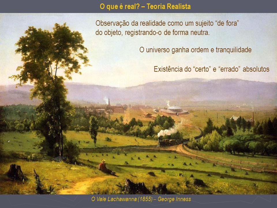 O Vale Lachawanna (1855) – George Inness O que é real? – Teoria Realista Observação da realidade como um sujeito de fora do objeto, registrando-o de f