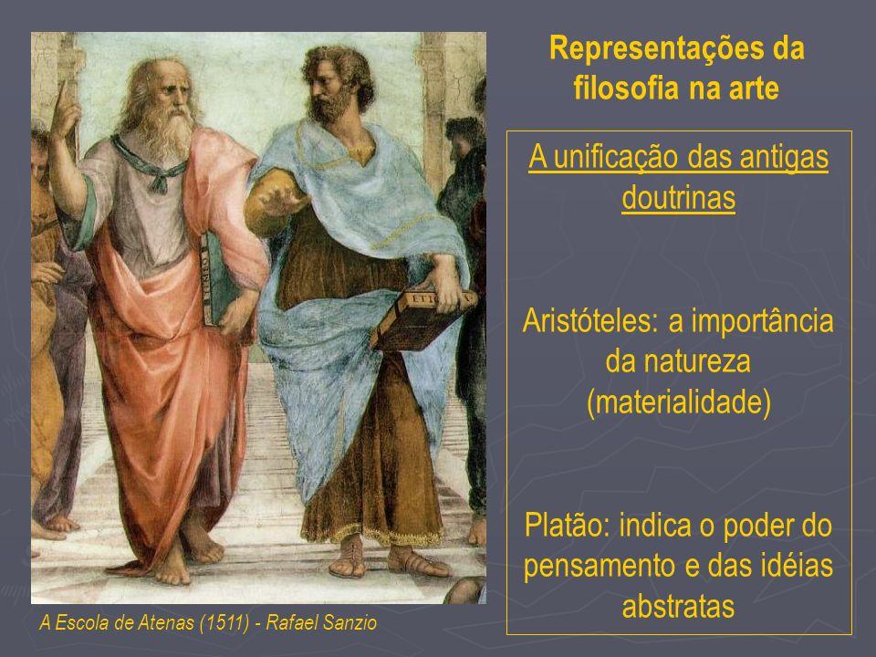 A Escola de Atenas (1511) - Rafael Sanzio Representações da filosofia na arte A unificação das antigas doutrinas Aristóteles: a importância da natureza (materialidade) Platão: indica o poder do pensamento e das idéias abstratas