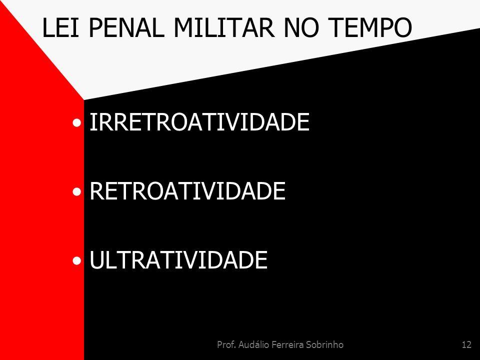 Prof. Audálio Ferreira Sobrinho12 LEI PENAL MILITAR NO TEMPO IRRETROATIVIDADE RETROATIVIDADE ULTRATIVIDADE