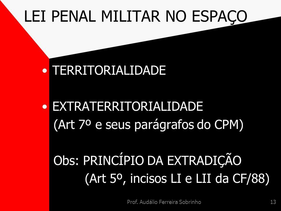 Prof. Audálio Ferreira Sobrinho13 LEI PENAL MILITAR NO ESPAÇO TERRITORIALIDADE EXTRATERRITORIALIDADE (Art 7º e seus parágrafos do CPM) Obs: PRINCÍPIO
