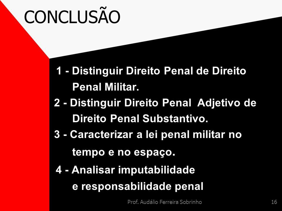 Prof. Audálio Ferreira Sobrinho16 CONCLUSÃO 1 - Distinguir Direito Penal de Direito Penal Militar. 2 - Distinguir Direito Penal Adjetivo de Direito Pe