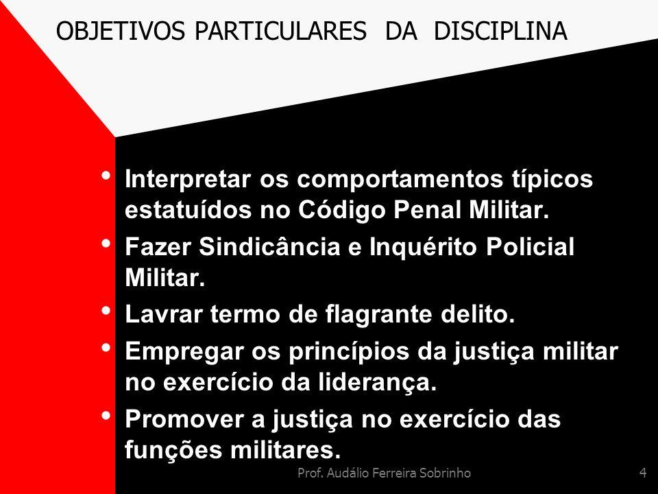 Prof. Audálio Ferreira Sobrinho4 OBJETIVOS PARTICULARES DA DISCIPLINA Interpretar os comportamentos típicos estatuídos no Código Penal Militar. Fazer