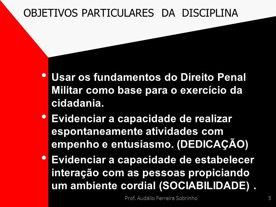 Prof. Audálio Ferreira Sobrinho5 OBJETIVOS PARTICULARES DA DISCIPLINA Usar os fundamentos do Direito Penal Militar como base para o exercício da cidad