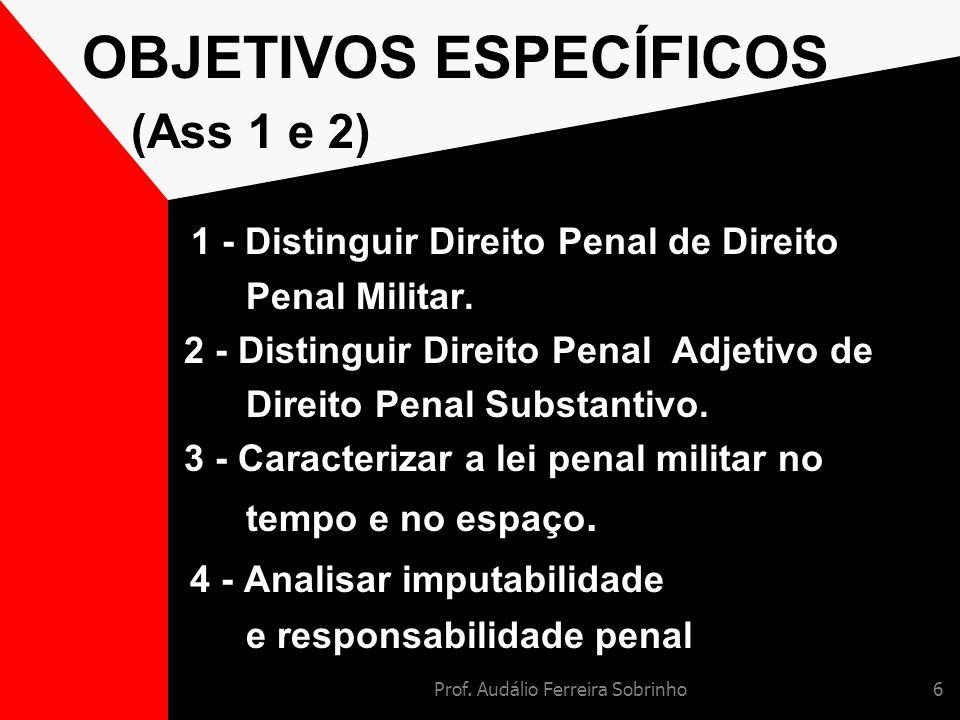 Prof. Audálio Ferreira Sobrinho6 OBJETIVOS ESPECÍFICOS (Ass 1 e 2) 1 - Distinguir Direito Penal de Direito Penal Militar. 2 - Distinguir Direito Penal