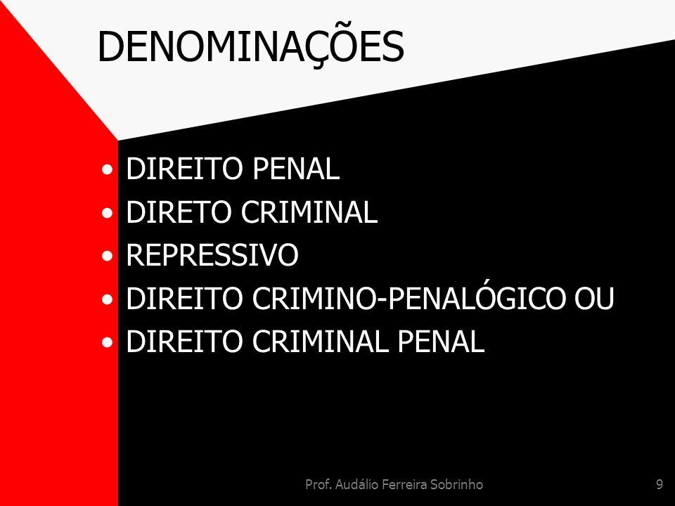 Prof. Audálio Ferreira Sobrinho9 DENOMINAÇÕES DIREITO PENAL DIRETO CRIMINAL REPRESSIVO DIREITO CRIMINO-PENALÓGICO OU DIREITO CRIMINAL PENAL
