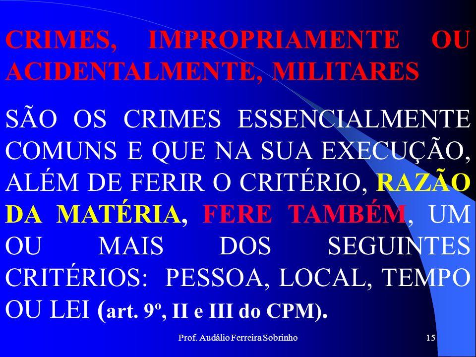 Prof. Audálio Ferreira Sobrinho14 CRIME PROPRIAMENTE MILITAR É A INFRAÇÃO PENAL COMETIDA PELO MILITAR CONTRA AS FORÇAS ARMADAS (RAZÃO DA MATÉRIA), art