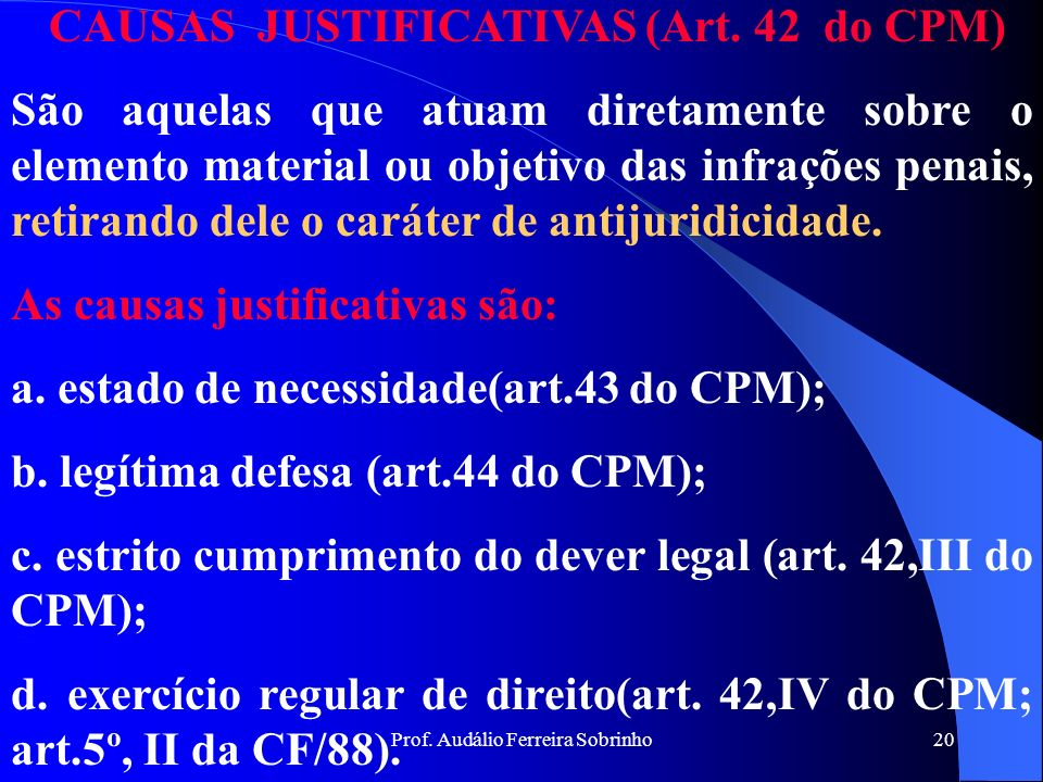 Prof. Audálio Ferreira Sobrinho19 CAUSAS DIRIMENTES São aquelas que atuam exclusivamente sobre o elemento moral das infrações penais, eliminando por c