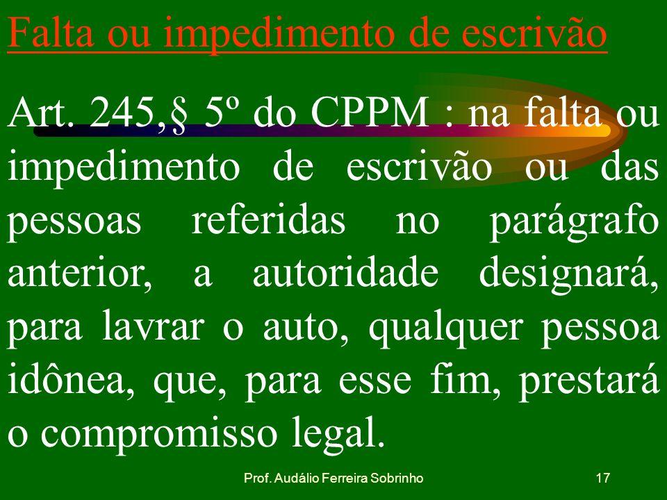 Prof. Audálio Ferreira Sobrinho16 Designação de escrivão Art. 245 § 4º do CPPM: sendo o auto presidido por autoridade militar, designará esta, para ex