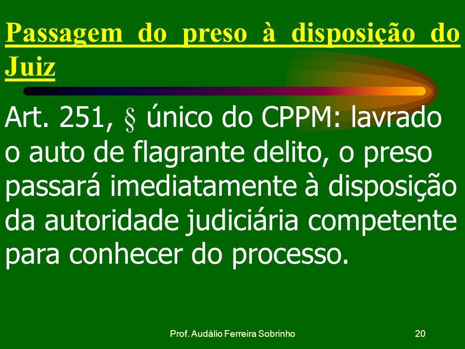 Prof. Audálio Ferreira Sobrinho19 Remessa do Auto de Prisão em Flagrante ao Juiz ART.251 do CPPM - O auto de prisão em flagrante deve ser remetido ime