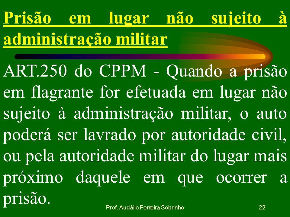 Prof. Audálio Ferreira Sobrinho21 Registro das ocorrências ART.248 do CPPM: em qualquer hipótese, de tudo quanto ocorrer será lavrado auto ou termo, p