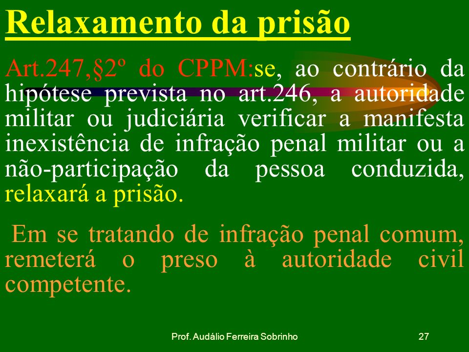 Prof. Audálio Ferreira Sobrinho26 Recibo da nota de culpa Art.247,§1º do CPPM: da nota de culpa o preso passará recibo que será assinado por duas test