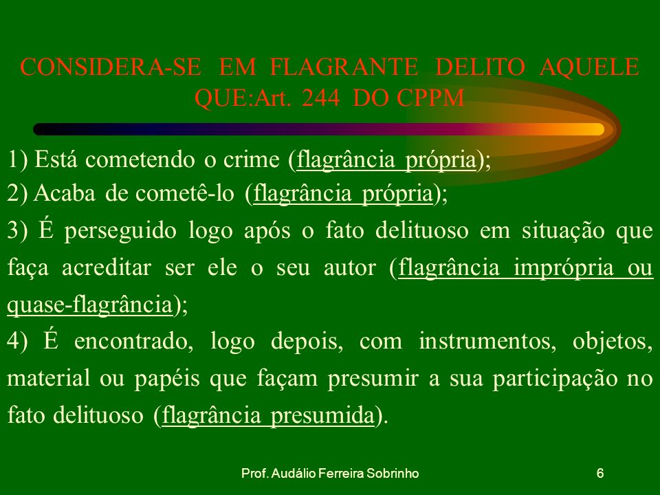 Prof. Audálio Ferreira Sobrinho5 O militar que encontrar qualquer indivíduo na prática de crime ou perseguido por ter praticado ação criminosa, tem o