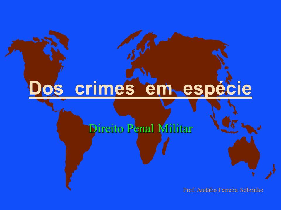 Dos crimes em espécie Direito Penal Militar Prof. Audálio Ferreira Sobrinho