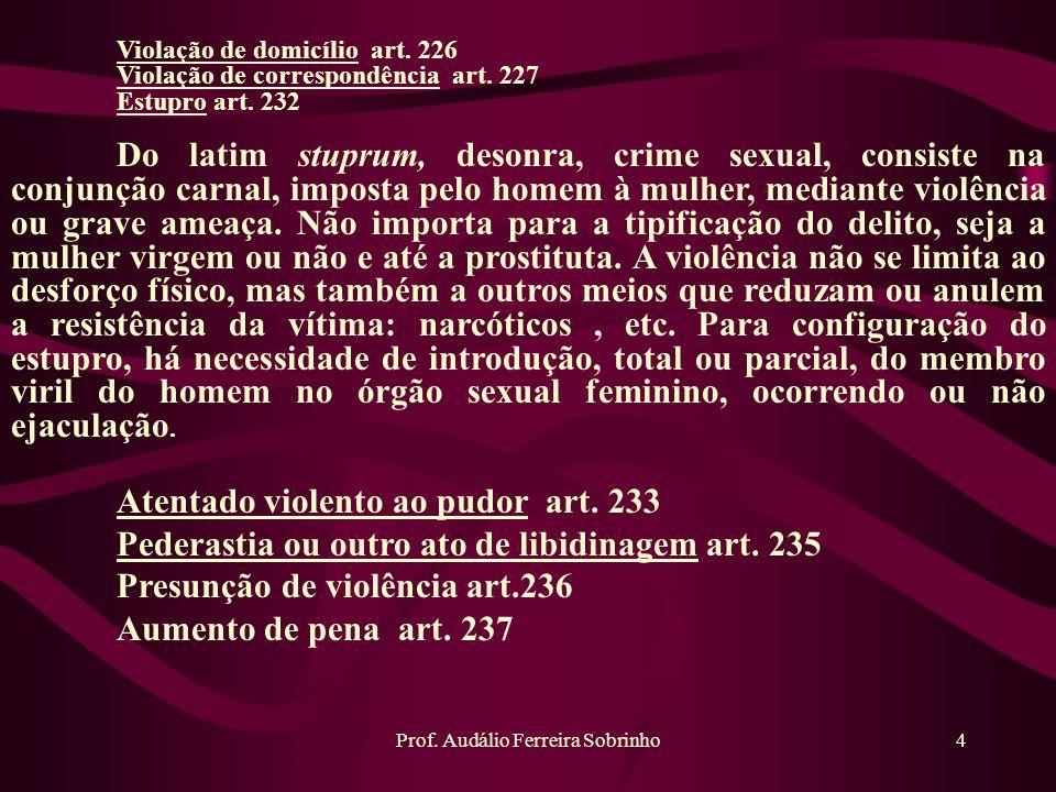 Prof. Audálio Ferreira Sobrinho4 Violação de domicílio art. 226 Violação de correspondência art. 227 Estupro art. 232 Do latim stuprum, desonra, crime