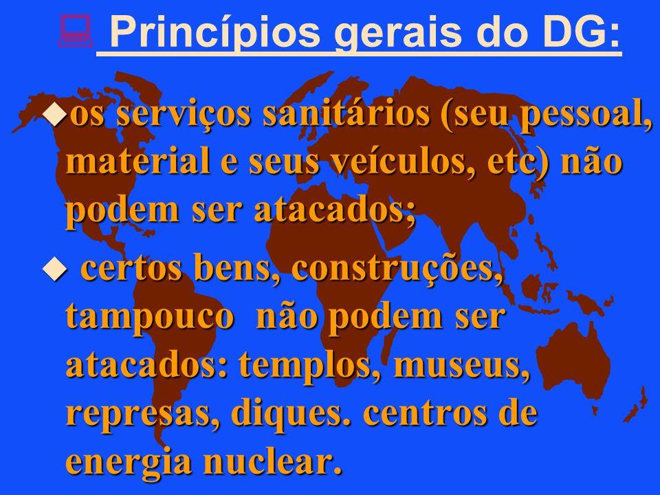 Princípios gerais do DG: u O combatente inimigo que já não está em condições de lutar não pode ser atacado e deve ser protegido. u.. os bens civis não