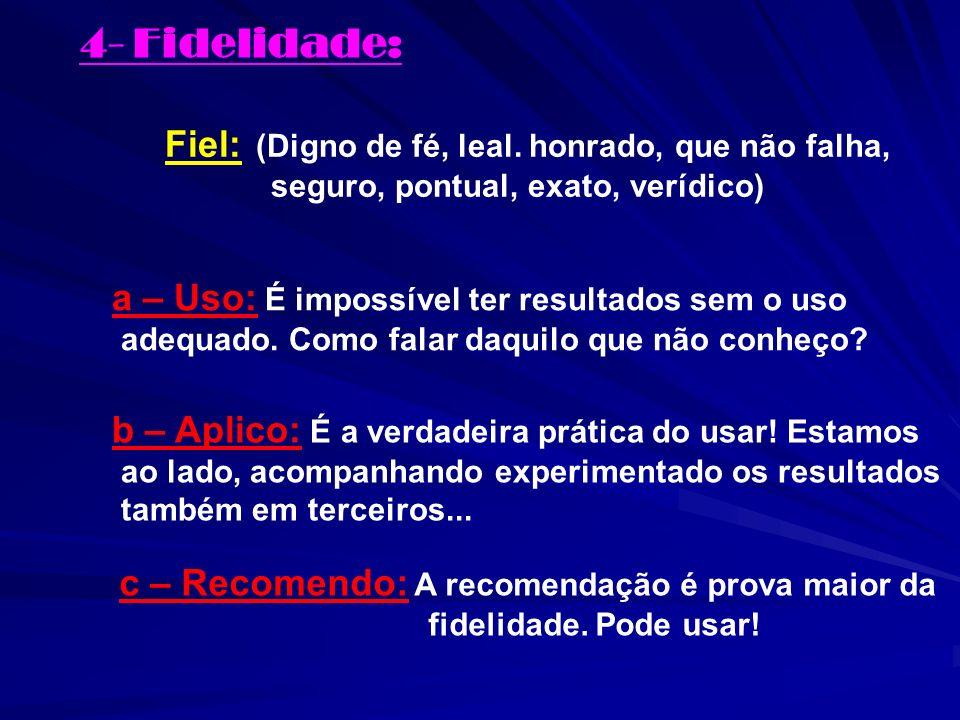 4- Fidelidade: Fiel: (Digno de fé, leal. honrado, que não falha, seguro, pontual, exato, verídico) a – Uso: É impossível ter resultados sem o uso adeq
