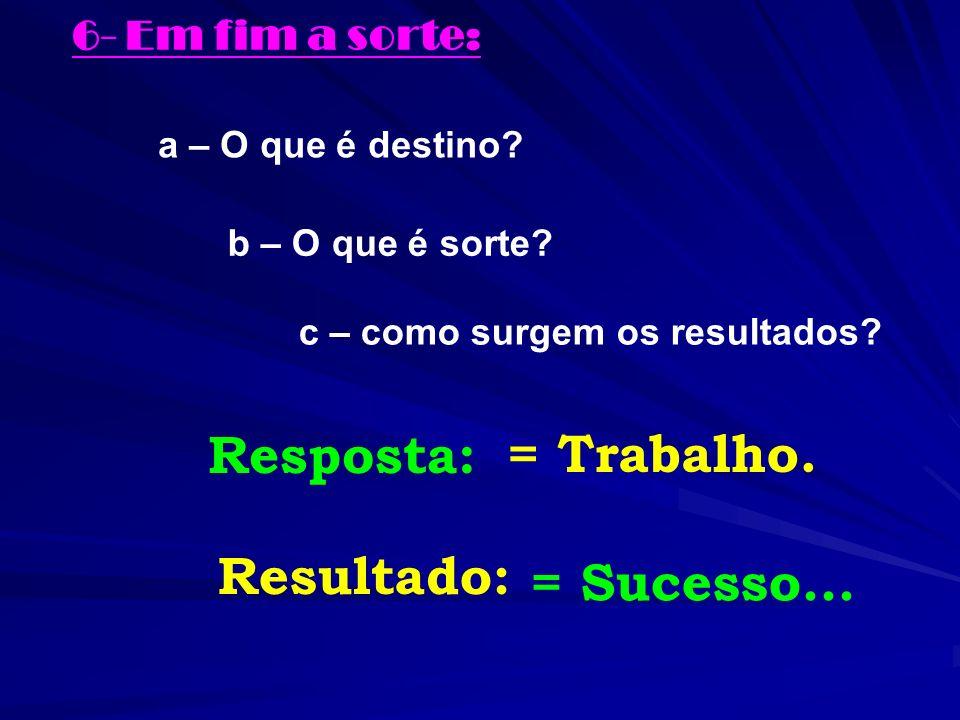 6- Em fim a sorte: a – O que é destino? b – O que é sorte? c – como surgem os resultados? Resposta: = Trabalho. Resultado: = Sucesso...