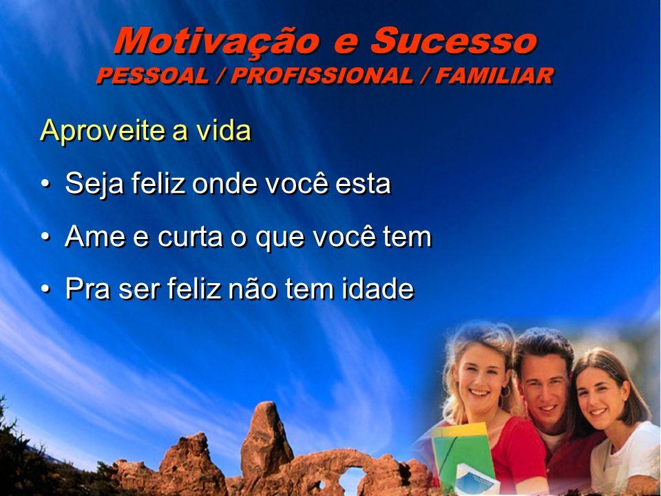 Motivação e Sucesso PESSOAL / PROFISSIONAL / FAMILIAR Aproveite a vida Seja feliz onde você esta Ame e curta o que você tem Pra ser feliz não tem idad