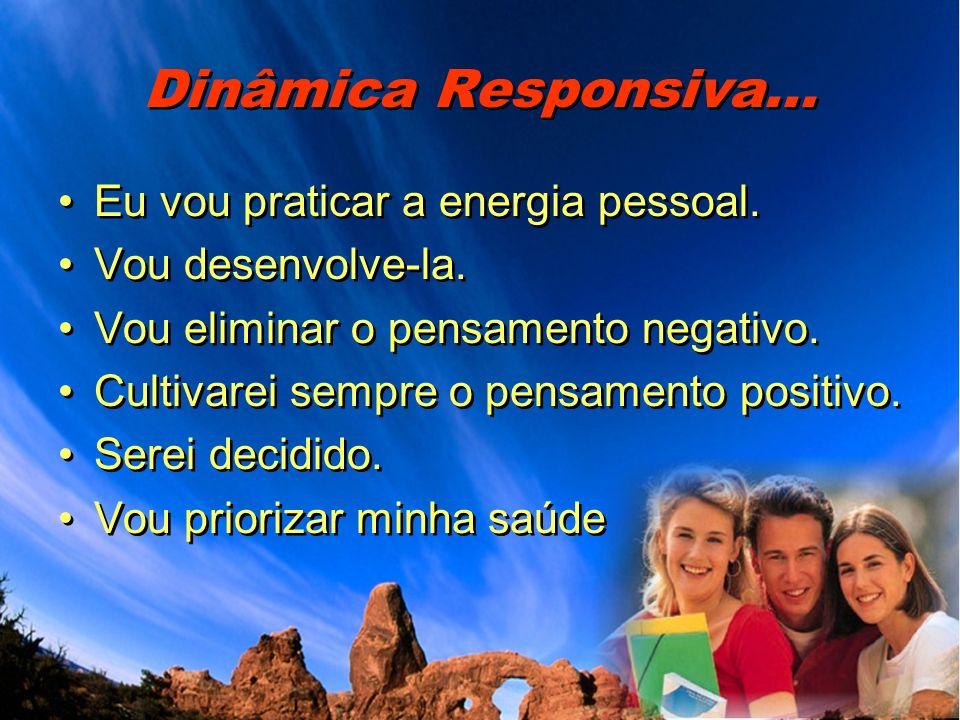 Dinâmica Responsiva... Eu vou praticar a energia pessoal. Vou desenvolve-la. Vou eliminar o pensamento negativo. Cultivarei sempre o pensamento positi