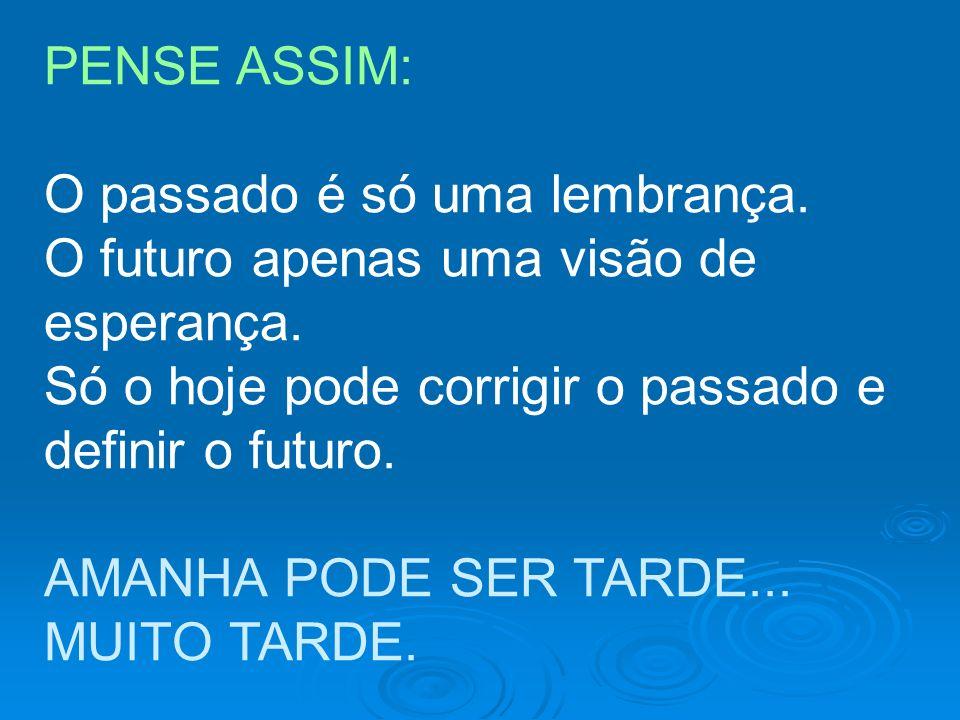 PENSE ASSIM: O passado é só uma lembrança. O futuro apenas uma visão de esperança. Só o hoje pode corrigir o passado e definir o futuro. AMANHA PODE S