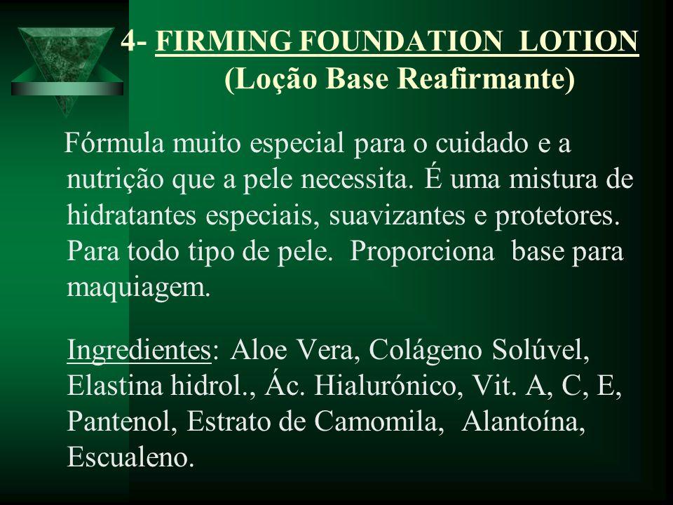 4- FIRMING FOUNDATION LOTION (Loção Base Reafirmante) Fórmula muito especial para o cuidado e a nutrição que a pele necessita. É uma mistura de hidrat