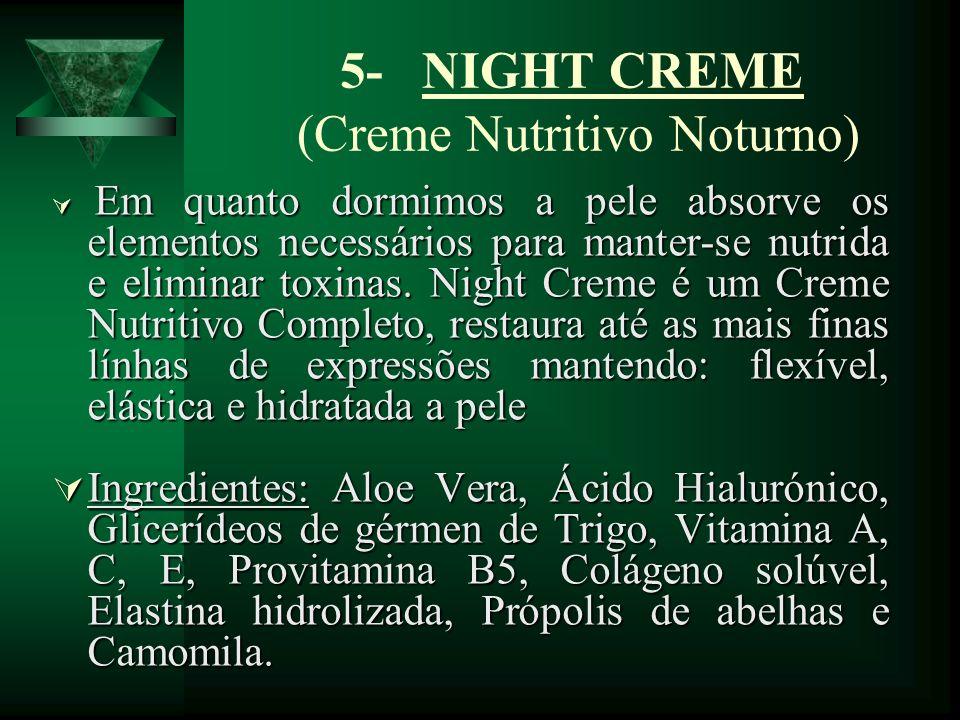 5- NIGHT CREME (Creme Nutritivo Noturno) Em quanto dormimos a pele absorve os elementos necessários para manter-se nutrida e eliminar toxinas. Night C
