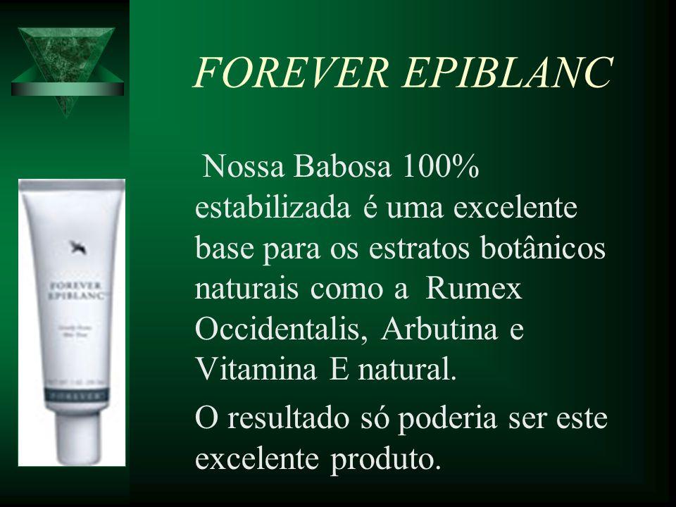 FOREVER EPIBLANC Nossa Babosa 100% estabilizada é uma excelente base para os estratos botânicos naturais como a Rumex Occidentalis, Arbutina e Vitamin