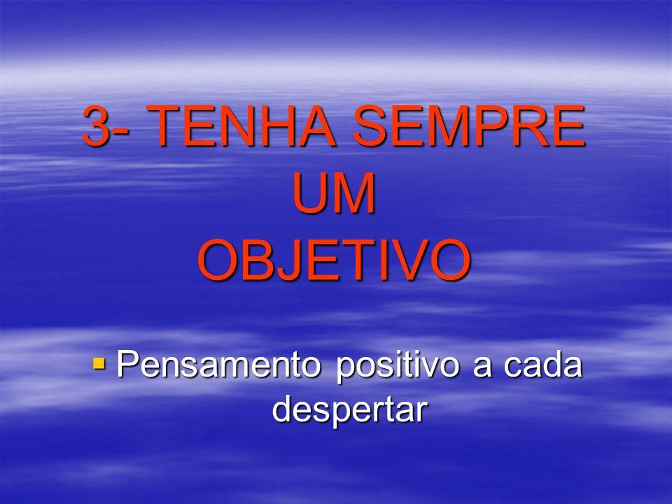 3- TENHA SEMPRE UM OBJETIVO Pensamento positivo a cada despertar Pensamento positivo a cada despertar