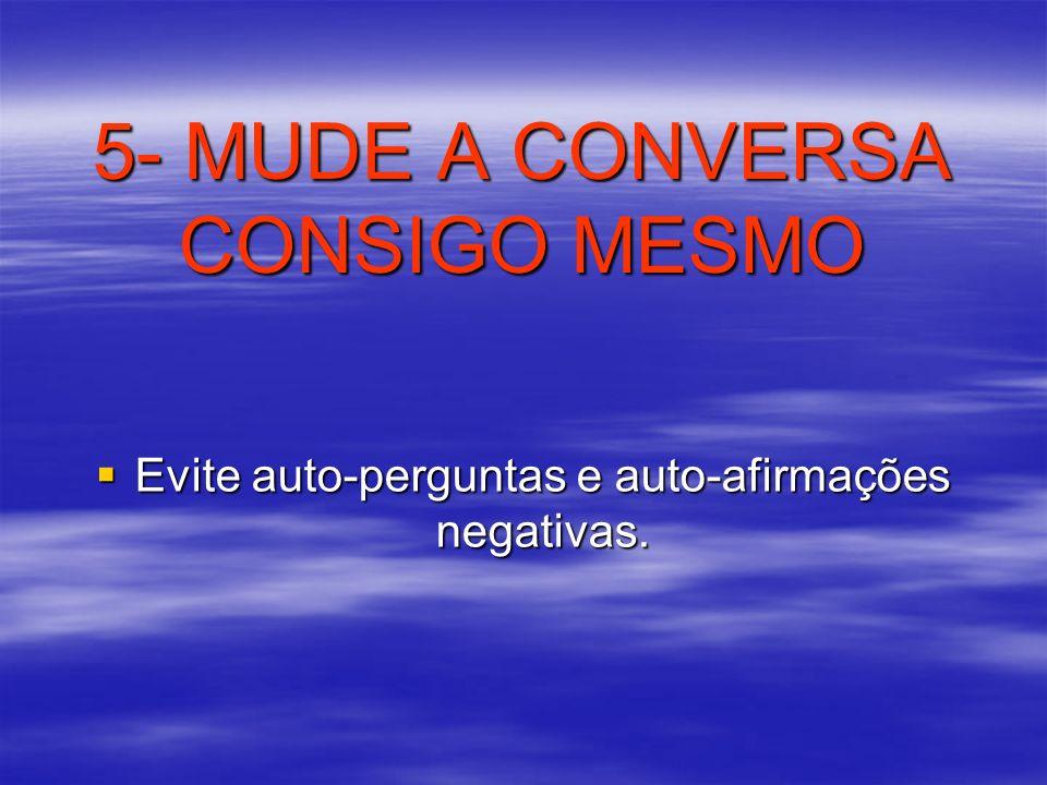 5- MUDE A CONVERSA CONSIGO MESMO Evite auto-perguntas e auto-afirmações negativas. Evite auto-perguntas e auto-afirmações negativas.