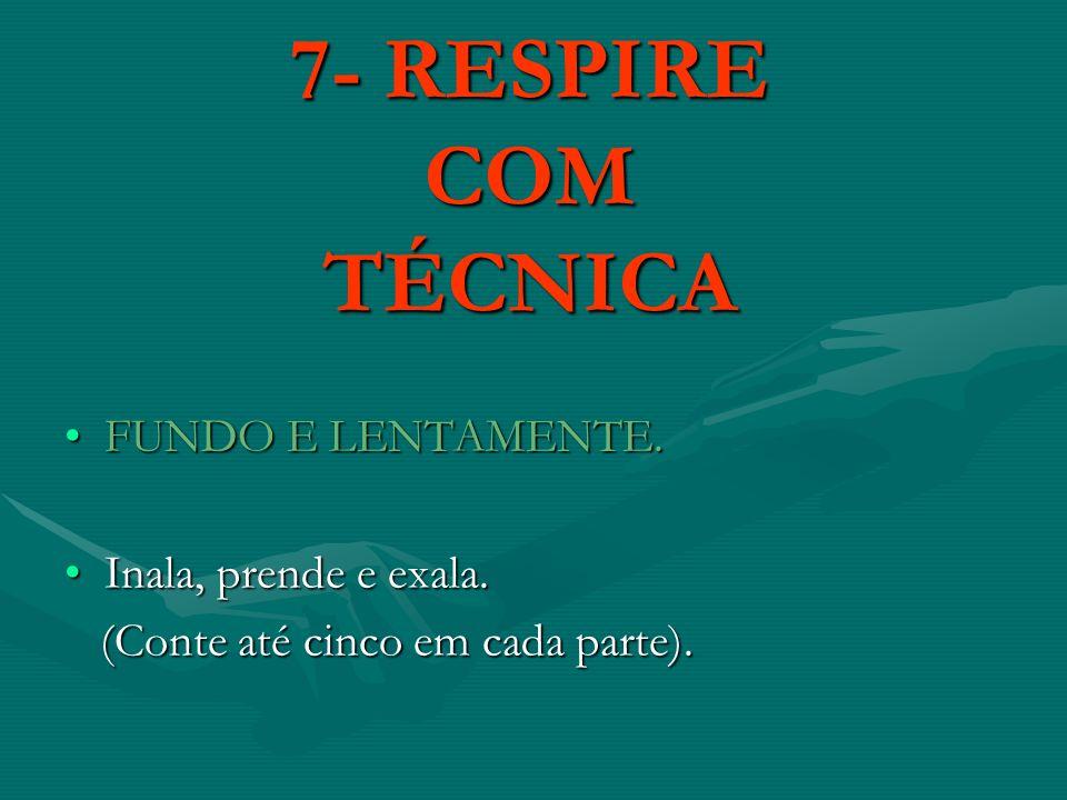 7- RESPIRE COM TÉCNICA FUNDO E LENTAMENTE.FUNDO E LENTAMENTE. Inala, prende e exala.Inala, prende e exala. (Conte até cinco em cada parte). (Conte até