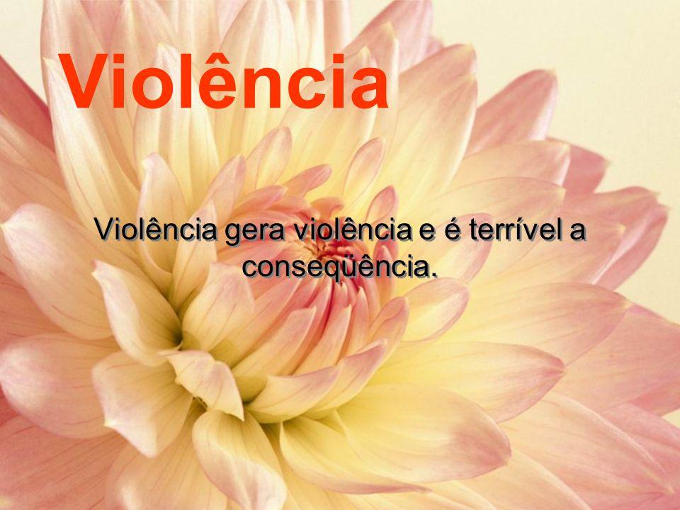 Violência Violência gera violência e é terrível a conseqüência.