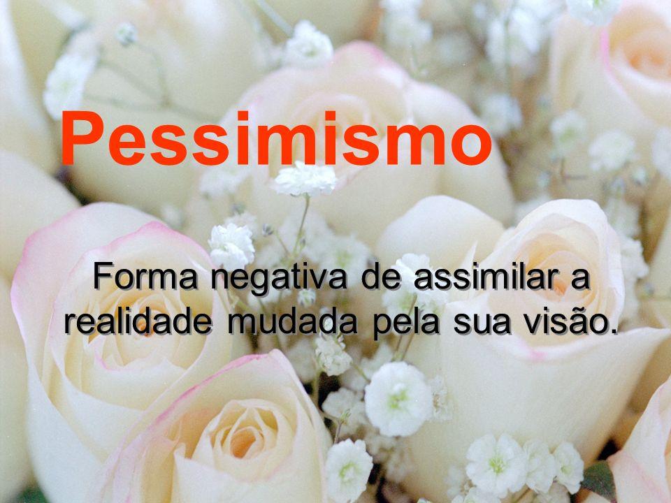 Pessimismo Forma negativa de assimilar a realidade mudada pela sua visão.
