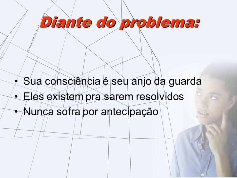 Diante do problema: Sua consciência é seu anjo da guarda Eles existem pra sarem resolvidos Nunca sofra por antecipação