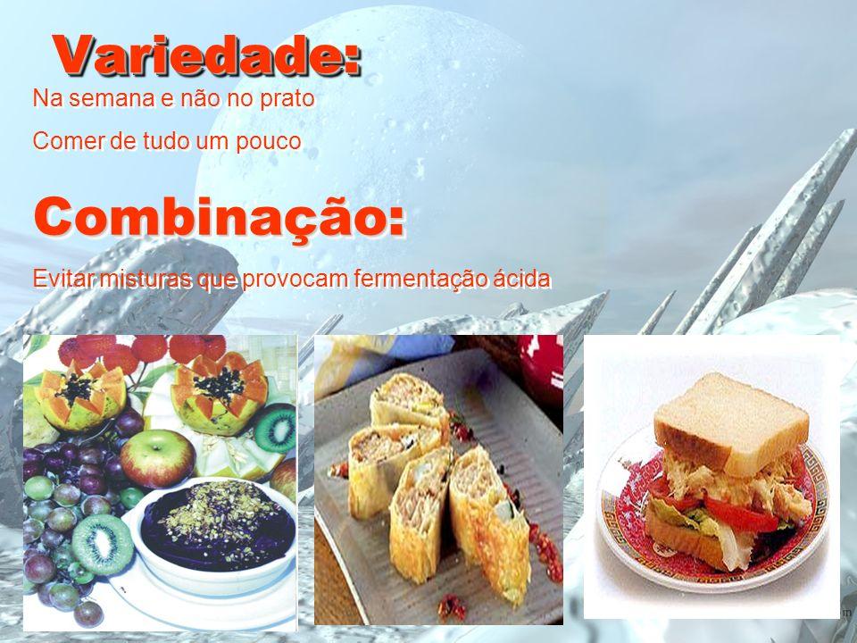 Variedade:Variedade: Na semana e não no prato Comer de tudo um poucoCombinação: Evitar misturas que provocam fermentação ácida Na semana e não no prat