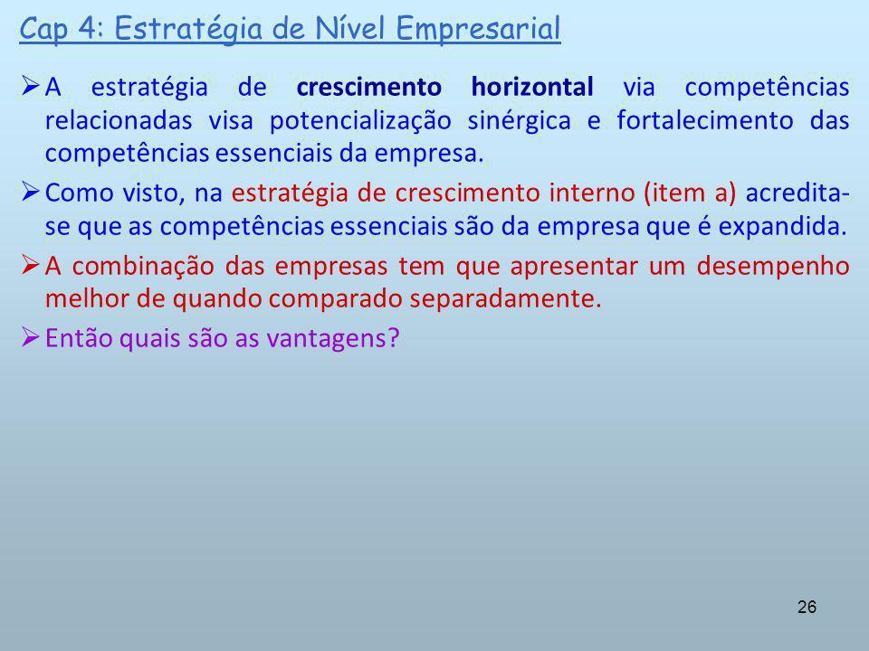 26 Cap 4: Estratégia de Nível Empresarial A estratégia de crescimento horizontal via competências relacionadas visa potencialização sinérgica e fortal