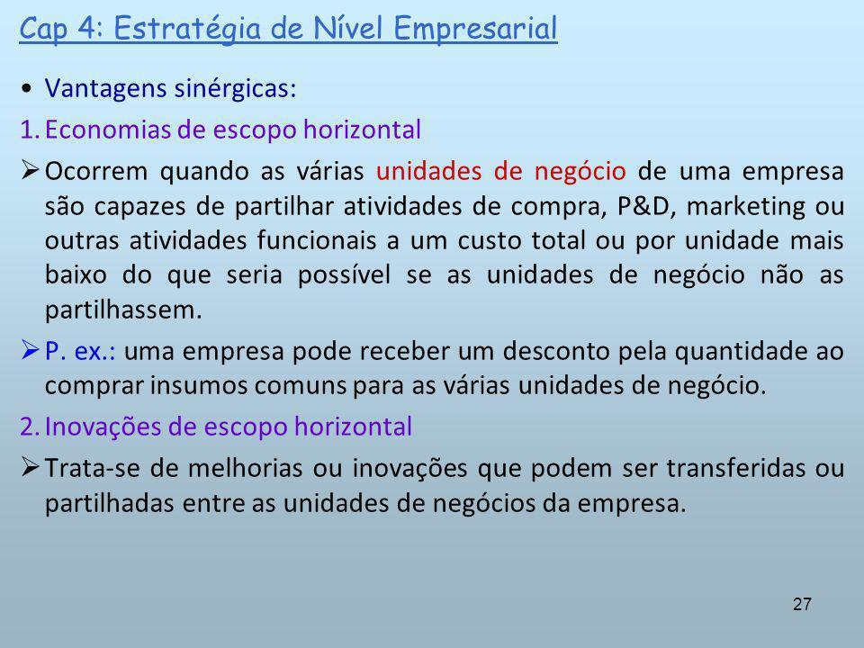 27 Cap 4: Estratégia de Nível Empresarial Vantagens sinérgicas: 1.Economias de escopo horizontal Ocorrem quando as várias unidades de negócio de uma e