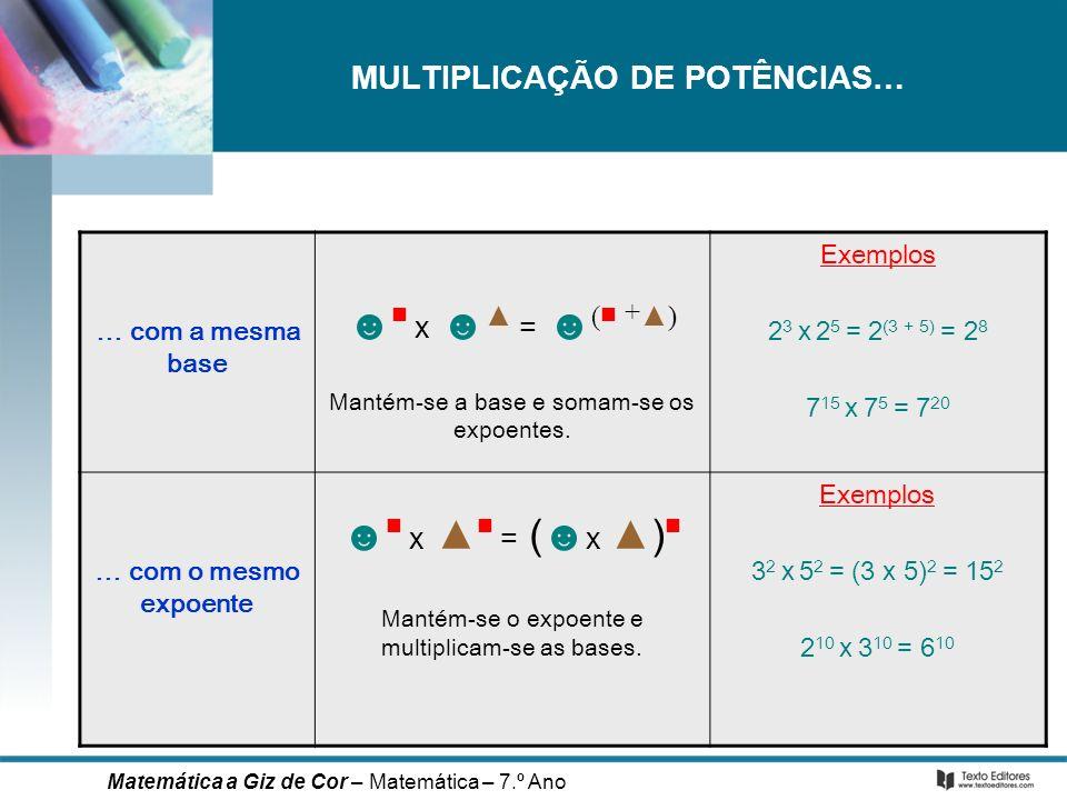 MULTIPLICAÇÃO DE POTÊNCIAS… … com a mesma base x = ( +) Mantém-se a base e somam-se os expoentes. Exemplos 2 3 x 2 5 = 2 (3 + 5) = 2 8 7 15 x 7 5 = 7
