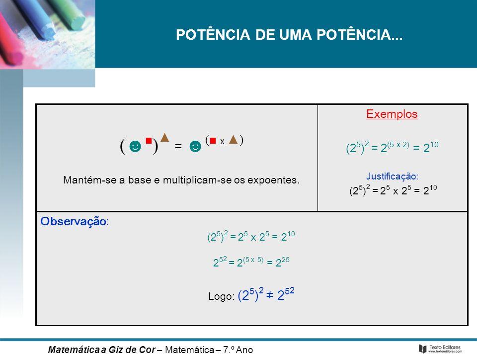 POTÊNCIA DE UMA POTÊNCIA... Observação: (2 5 ) 2 = 2 5 x 2 5 = 2 10 2 5 2 = 2 (5 x 5) = 2 25 Logo: (2 5 ) 2 2 5 2 Exemplos (2 5 ) 2 = 2 (5 x 2) = 2 10
