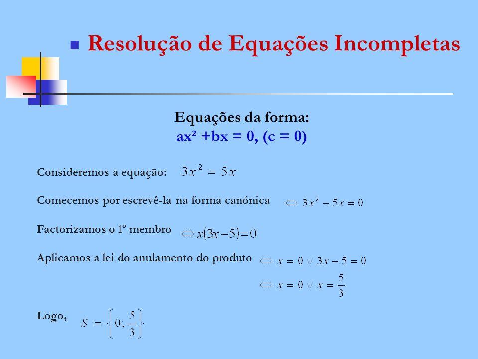 Resolução de Equações Incompletas Equações da forma: ax² +bx = 0, (c = 0) Consideremos a equação: Comecemos por escrevê-la na forma canónica Factoriza