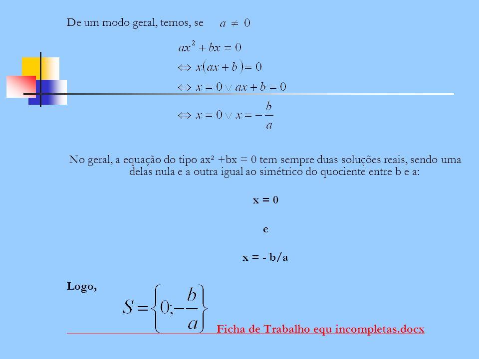 De um modo geral, temos, se No geral, a equação do tipo ax² +bx = 0 tem sempre duas soluções reais, sendo uma delas nula e a outra igual ao simétrico
