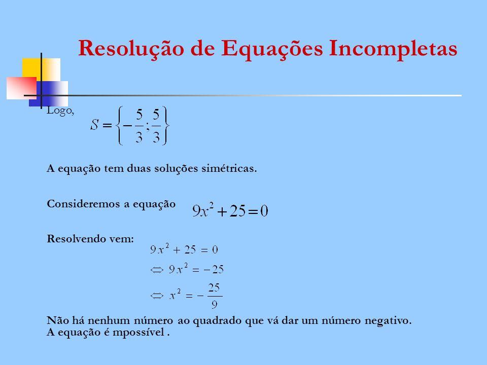 Logo, A equação tem duas soluções simétricas. Consideremos a equação Resolvendo vem: Não há nenhum número ao quadrado que vá dar um número negativo. A