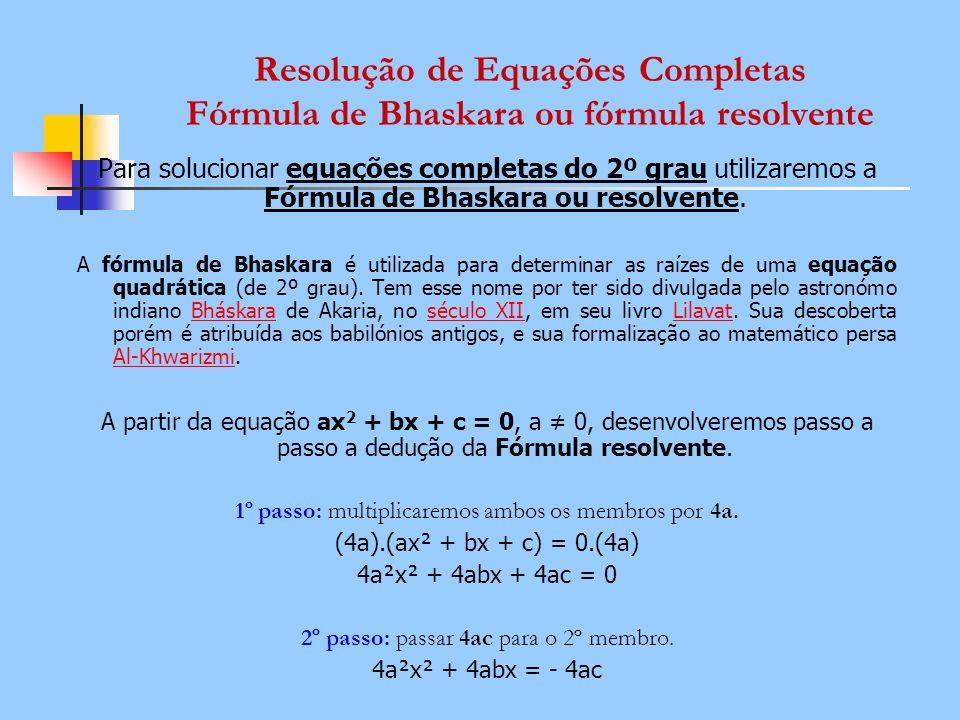 Resolução de Equações Completas Fórmula de Bhaskara ou fórmula resolvente Para solucionar equações completas do 2º grau utilizaremos a Fórmula de Bhas