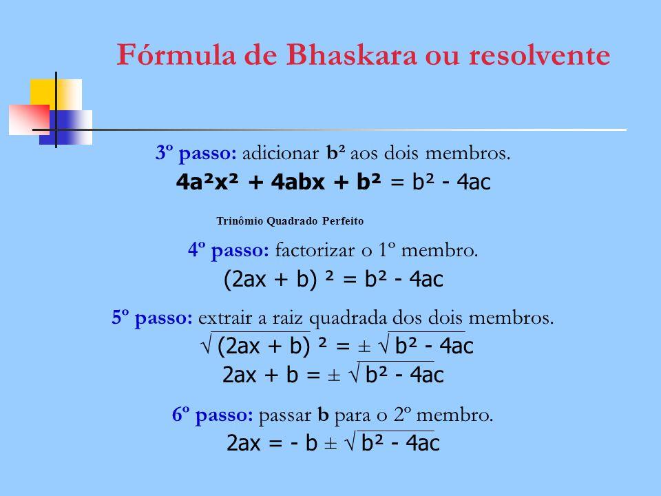 Fórmula de Bhaskara ou resolvente 3º passo: adicionar b² aos dois membros. 4a²x² + 4abx + b² = b² - 4ac 4º passo: factorizar o 1º membro. (2ax + b) ²