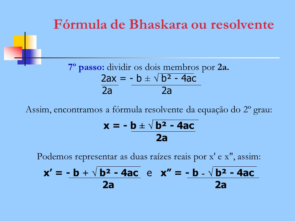 Fórmula de Bhaskara ou resolvente 7º passo: dividir os dois membros por 2a. 2ax = - b ± b² - 4ac 2a 2a Assim, encontramos a fórmula resolvente da equa