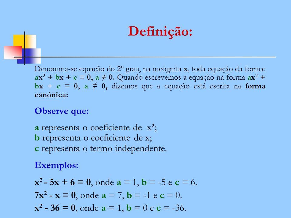 Definição: Denomina-se equação do 2º grau, na incógnita x, toda equação da forma: ax 2 + bx + c = 0, a 0. Quando escrevemos a equação na forma ax 2 +