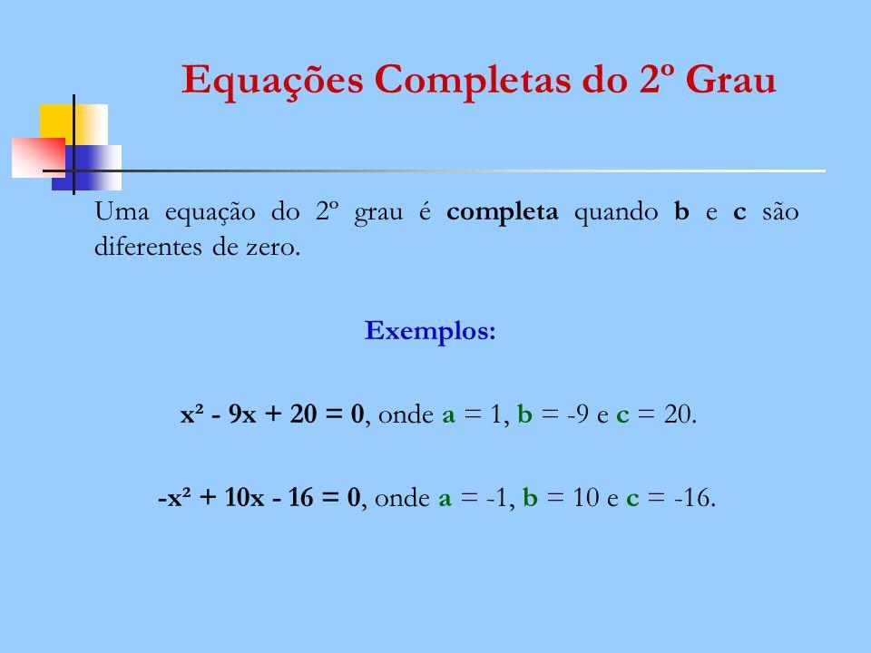 Equações Completas do 2º Grau Uma equação do 2º grau é completa quando b e c são diferentes de zero. Exemplos: x² - 9x + 20 = 0, onde a = 1, b = -9 e
