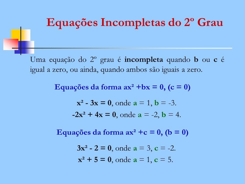 Equações Incompletas do 2º Grau Uma equação do 2º grau é incompleta quando b ou c é igual a zero, ou ainda, quando ambos são iguais a zero. Equações d