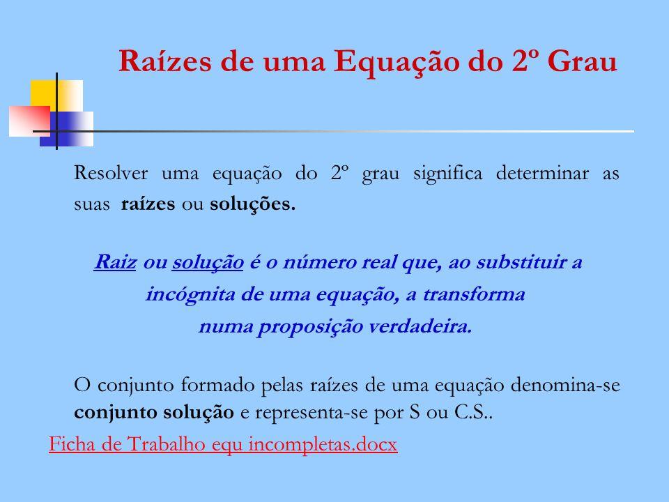 Raízes de uma Equação do 2º Grau Resolver uma equação do 2º grau significa determinar as suas raízes ou soluções. Raiz ou solução é o número real que,